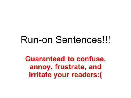 Run-on Sentences!!! Guaranteed to confuse, annoy, frustrate, and irritate your readers:(