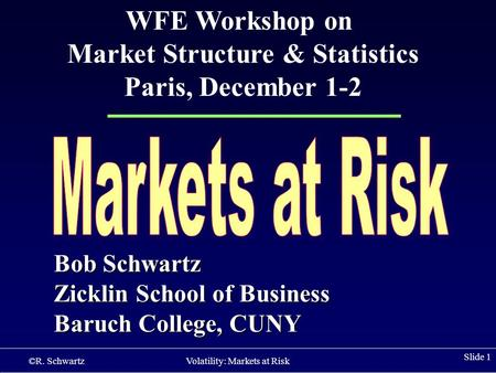 ©R. Schwartz Volatility: Markets at Risk Slide 1 Bob Schwartz Zicklin School of Business Baruch College, CUNY WFE Workshop on Market Structure & Statistics.
