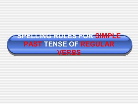 SPELLING RULES FOR SIMPLE PAST TENSE OF REGULAR VERBS.