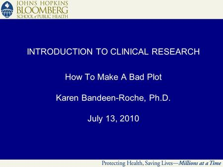 INTRODUCTION TO CLINICAL RESEARCH How To Make A Bad Plot Karen Bandeen-Roche, Ph.D. July 13, 2010.