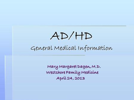 AD/HD General Medical Information Mary Margaret Dagen, M.D. Mary Margaret Dagen, M.D. Westshore Family Medicine Westshore Family Medicine April 24, 2013.