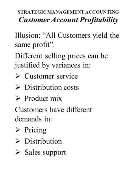 "STRATEGIC MANAGEMENT ACCOUNTING Customer Account Profitability Illusion: ""All Customers yield the same profit"". Different selling prices can be justified."