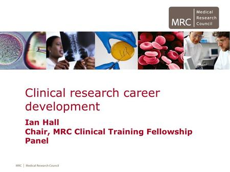 Clinical research career development Ian Hall Chair, MRC Clinical Training Fellowship Panel.