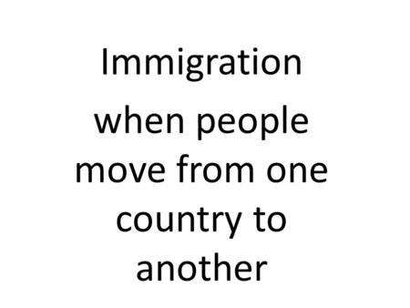 Immigration when people move from one country to another.