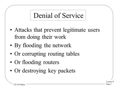 Lecture 9 Page 1 CS 236 Online Denial of Service Attacks that prevent legitimate users from doing their work By flooding the network Or corrupting routing.