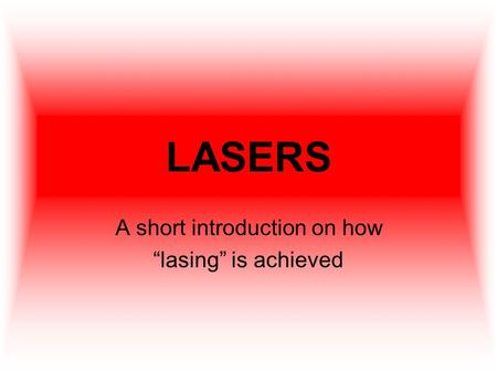"LASERS A short introduction on how ""lasing"" is achieved."