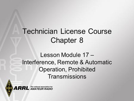 Technician License Course Chapter 8 Lesson Module 17 – Interference, Remote & Automatic Operation, Prohibited Transmissions.