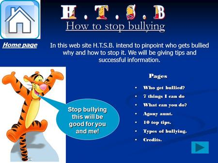 How to stop bullying In this web site H.T.S.B. intend to pinpoint who gets bullied why and how to stop it. We will be giving tips and successful information.