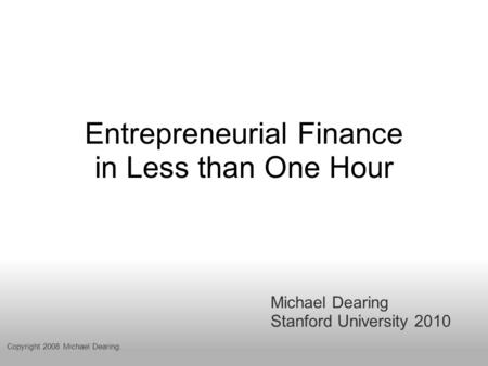 Entrepreneurial Finance in Less than One Hour Michael Dearing Stanford University 2010 Copyright 2008 Michael Dearing.