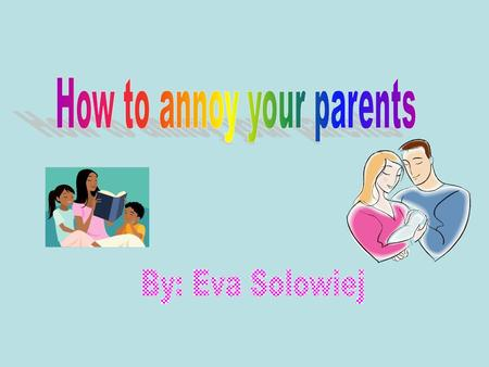 Eva Solowiej6th Hour Do You Ever Get Mad At Your Parents?? Do you get grounded? Do you get in trouble for having fun? And do your parents not let you.