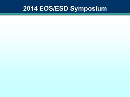 2014 EOS/ESD Symposium About this Template This is a template for presentations at the 2014 EOS/ESD Symposium It's optimized for use with PowerPoint.