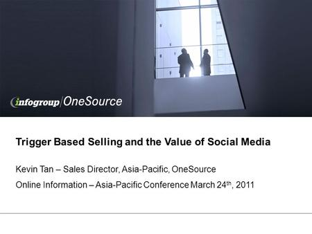 Trigger Based Selling and the Value of Social Media Kevin Tan – Sales Director, Asia-Pacific, OneSource Online Information – Asia-Pacific Conference March.