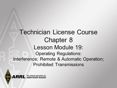 Technician License Course Chapter 8 Lesson Module 19: Operating Regulations: Interference; Remote & Automatic Operation; Prohibited Transmissions.
