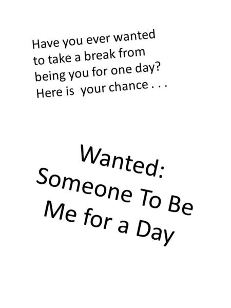 Have you ever wanted to take a break from being you for one day? Here is your chance... Wanted: Someone To Be Me for a Day.