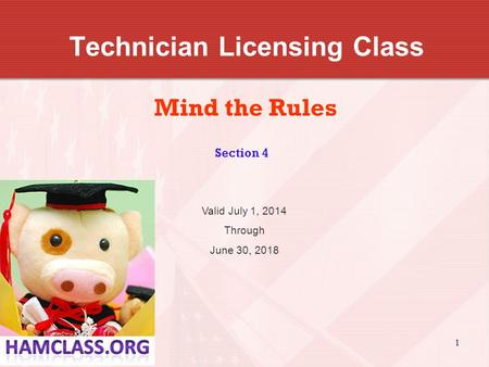 1 Technician Licensing Class Mind the Rules Section 4 Valid July 1, 2014 Through June 30, 2018.