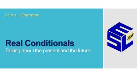 Real Conditionals Real Conditionals Talking about the present and the future Unit 2: Grammar.