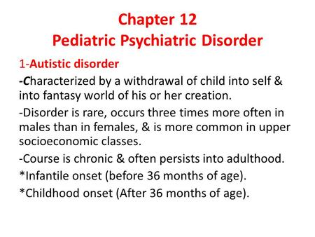 Chapter 12 Pediatric Psychiatric Disorder 1-Autistic disorder -Characterized by a withdrawal of child into self & into fantasy world of his or her creation.