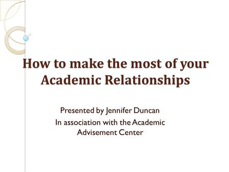 How to make the most of your Academic Relationships Presented by Jennifer Duncan In association with the Academic Advisement Center.