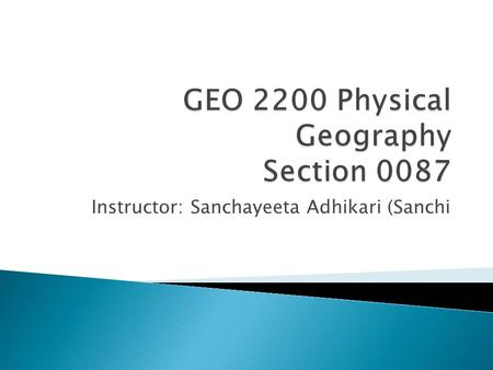 Instructor: Sanchayeeta Adhikari (Sanchi.  Geography Department  Turlington Hall 3126B (walk through 3126) or 3304     Phone: