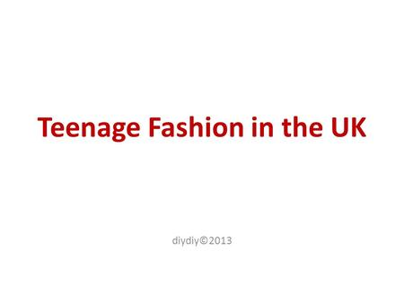 Teenage Fashion in the UK diydiy©2013. Let's discuss What is 'Fashion'? Is fashion important for you? What is more important for you: the shape and the.