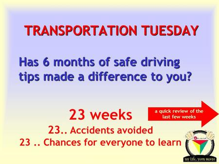 Transportation Tuesday TRANSPORTATION TUESDAY Has 6 months of safe driving tips made a difference to you? 23 weeks 23.. Accidents avoided 23.. Chances.