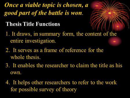 Once a viable topic is chosen, a good part of the battle is won. Thesis Title Functions 1. It draws, in summary form, the content of the entire investigation.