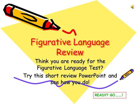 Figurative Language Review Think you are ready for the Figurative Language Test? Try this short review PowerPoint and see how you do! READY? GO………!