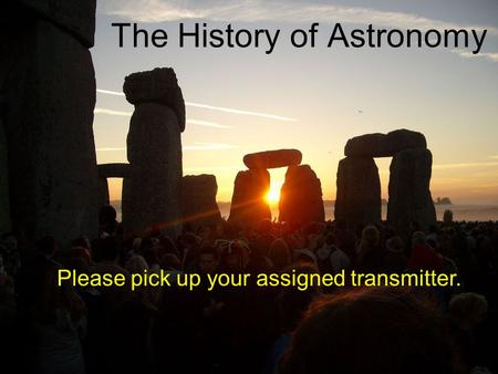 The History of Astronomy Please pick up your assigned transmitter.