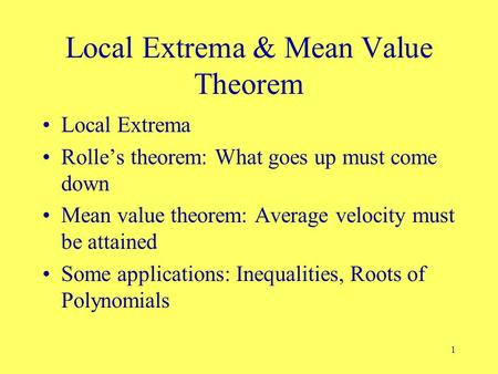 1 Local Extrema & Mean Value Theorem Local Extrema Rolle's theorem: What goes up must come down Mean value theorem: Average velocity must be attained Some.