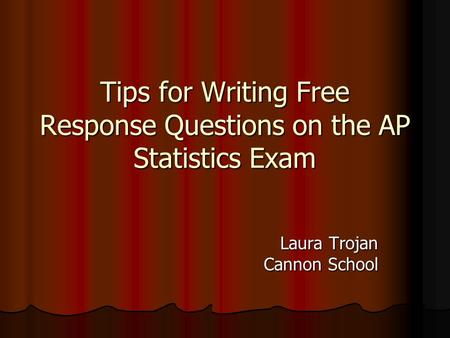 Tips for Writing Free Response Questions on the AP Statistics Exam Laura Trojan Cannon School.