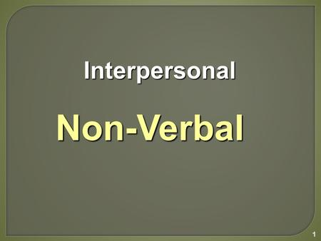 1 Interpersonal InterpersonalNon-Verbal. Most nonverbal behavior is not codified... a particular behavior can have many meanings... depending on the user's.
