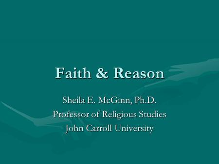 Faith & Reason Sheila E. McGinn, Ph.D. Professor of Religious Studies John Carroll University.