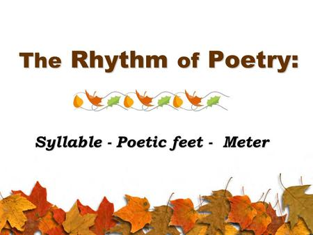 The Rhythm of Poetry: Syllable - Poetic feet - Meter.