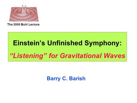 "The 2000 Buhl Lecture Einstein's Unfinished Symphony: ""Listening"" for Gravitational Waves Barry C. Barish."
