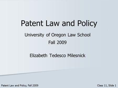 Patent Law and Policy University of Oregon Law School Fall 2009 Elizabeth Tedesco Milesnick Patent Law and Policy, Fall 2009 Class 11, Slide 1.