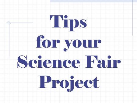 Tips for your Science Fair Project. Your Science Fair Project should follow this outline based on the scientific method. 1.State the question. 2.Research.