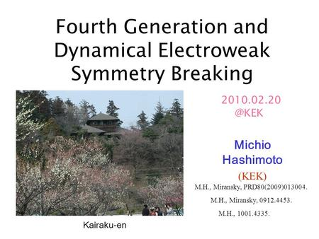 Fourth Generation and Dynamical Electroweak Symmetry Breaking Michio Hashimoto (KEK) Kairaku-en M.H., Miransky, 0912.4453. M.H., Miransky,