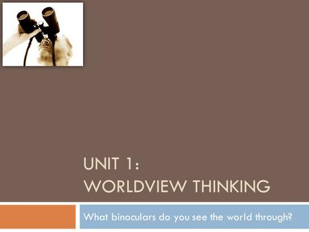 UNIT 1: WORLDVIEW THINKING What binoculars do you see the world through?