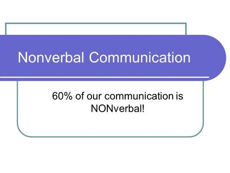Nonverbal Communication 60% of our communication is NONverbal!