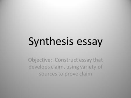 Synthesis essay Objective: Construct essay that develops claim, using variety of sources to prove claim.