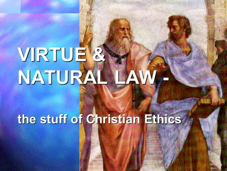 VIRTUE & NATURAL LAW - the stuff of Christian Ethics.