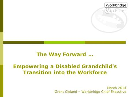 The Way Forward … Empowering a Disabled Grandchild's Transition into the Workforce March 2014 Grant Cleland – Workbridge Chief Executive.