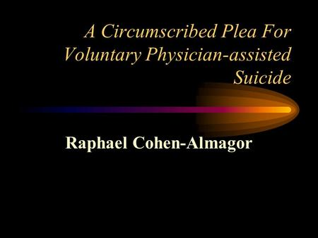 A Circumscribed Plea For Voluntary Physician-assisted Suicide Raphael Cohen-Almagor.