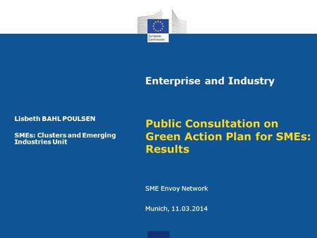 Enterprise and Industry Public Consultation on Green Action Plan for SMEs: Results SME Envoy Network Munich, 11.03.2014 Lisbeth BAHL POULSEN SMEs: Clusters.