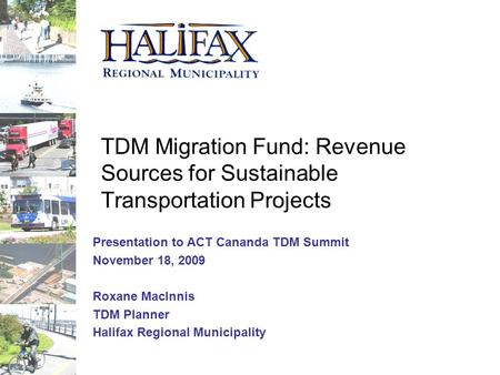 TDM Migration Fund: Revenue Sources for Sustainable Transportation Projects Presentation to ACT Cananda TDM Summit November 18, 2009 Roxane MacInnis TDM.
