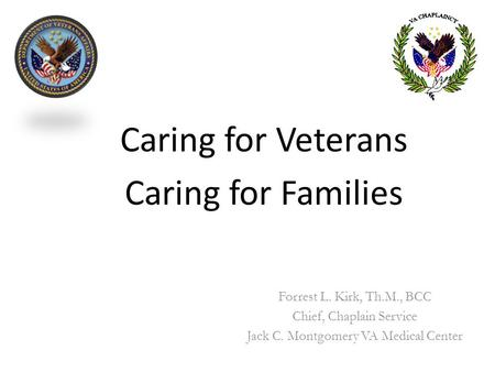 Caring for Veterans Caring for Families Forrest L. Kirk, Th.M., BCC Chief, Chaplain Service Jack C. Montgomery VA Medical Center.