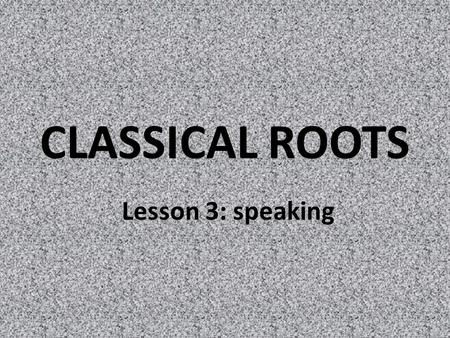 CLASSICAL ROOTS Lesson 3: speaking. roots VOC