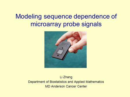 Modeling sequence dependence of microarray probe signals Li Zhang Department of Biostatistics and Applied Mathematics MD Anderson Cancer Center.