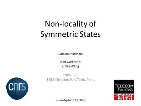 Non-locality of Symmetric States Damian Markham Joint work with: Zizhu Wang CNRS, LTCI ENST (Telecom ParisTech), Paris quant-ph/1112.3695.