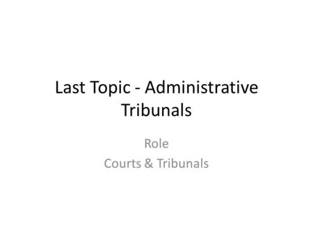 Last Topic - Administrative Tribunals